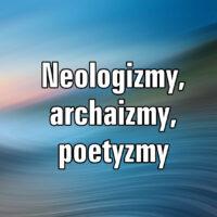 Neologizmy, archaizmy, poetyzmy