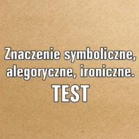 Znaczenie symboliczne, alegoryczne, ironiczne. TEST