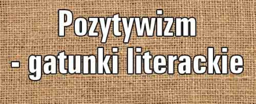 Jakie gatunki literackie uznasz za typowe dla epoki pozytywizmu?