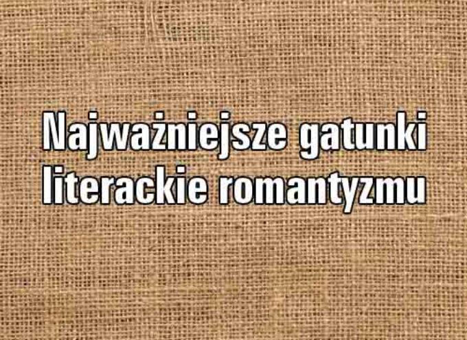 Scharakteryzuj najważniejsze gatunki literackie romantyzmu
