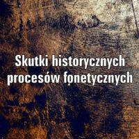 Skutki historycznych procesów fonetycznych