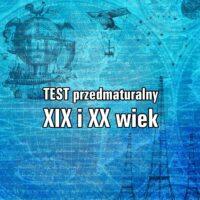 TEST przedmaturalny – XIX i XX wiek