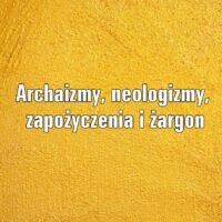 Archaizmy, neologizmy, zapożyczenia i żargon