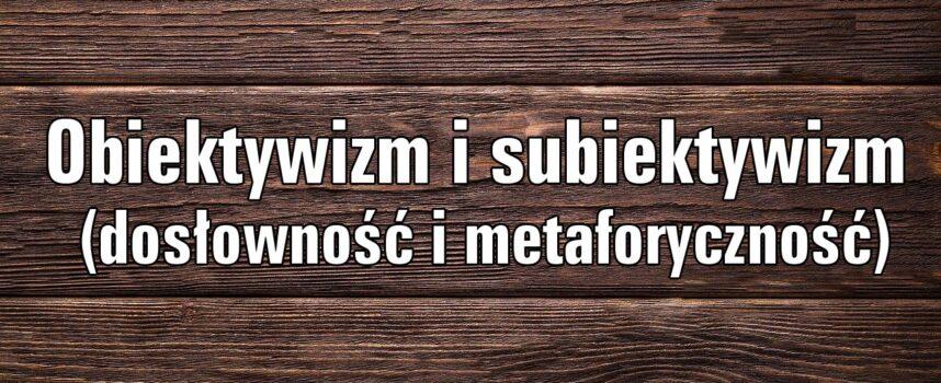 Obiektywizm i subiektywizm (dosłowność i metaforyczność)