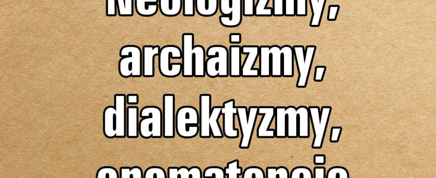 Neologizmy, archaizmy, dialektyzmy, onomatopeje